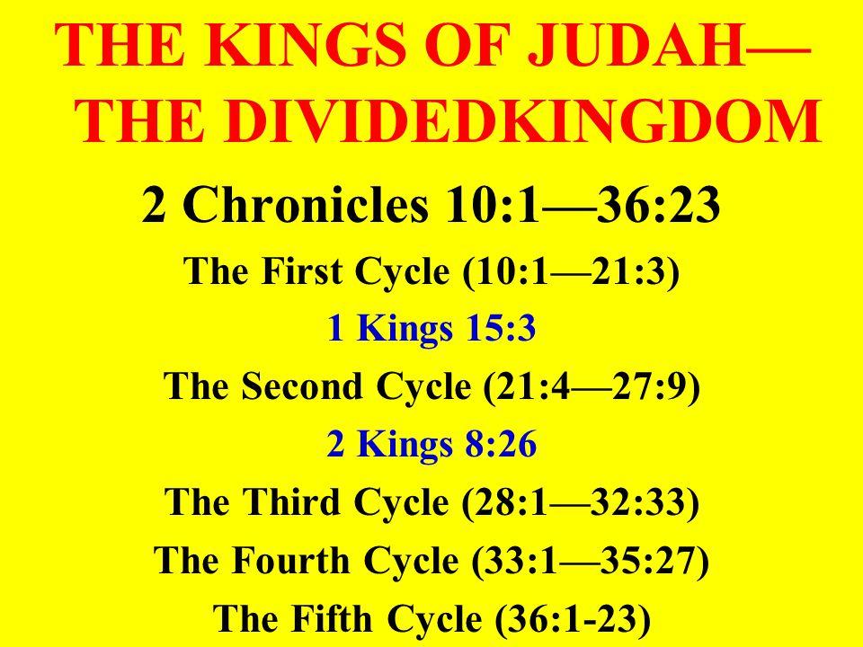 THE KINGS OF JUDAH— THE DIVIDEDKINGDOM 2 Chronicles 10:1—36:23 The First Cycle (10:1—21:3) 1 Kings 15:3 The Second Cycle (21:4—27:9) 2 Kings 8:26 The Third Cycle (28:1—32:33) The Fourth Cycle (33:1—35:27) The Fifth Cycle (36:1-23)