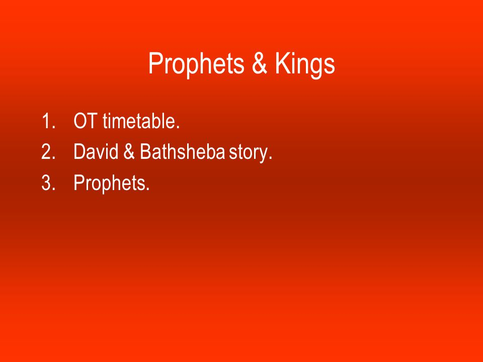 Prophets & Kings 1.OT timetable. 2.David & Bathsheba story. 3.Prophets.