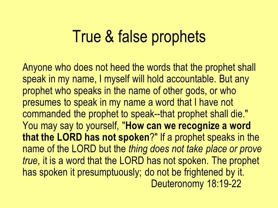 True & false prophets Anyone who does not heed the words that the prophet shall speak in my name, I myself will hold accountable.