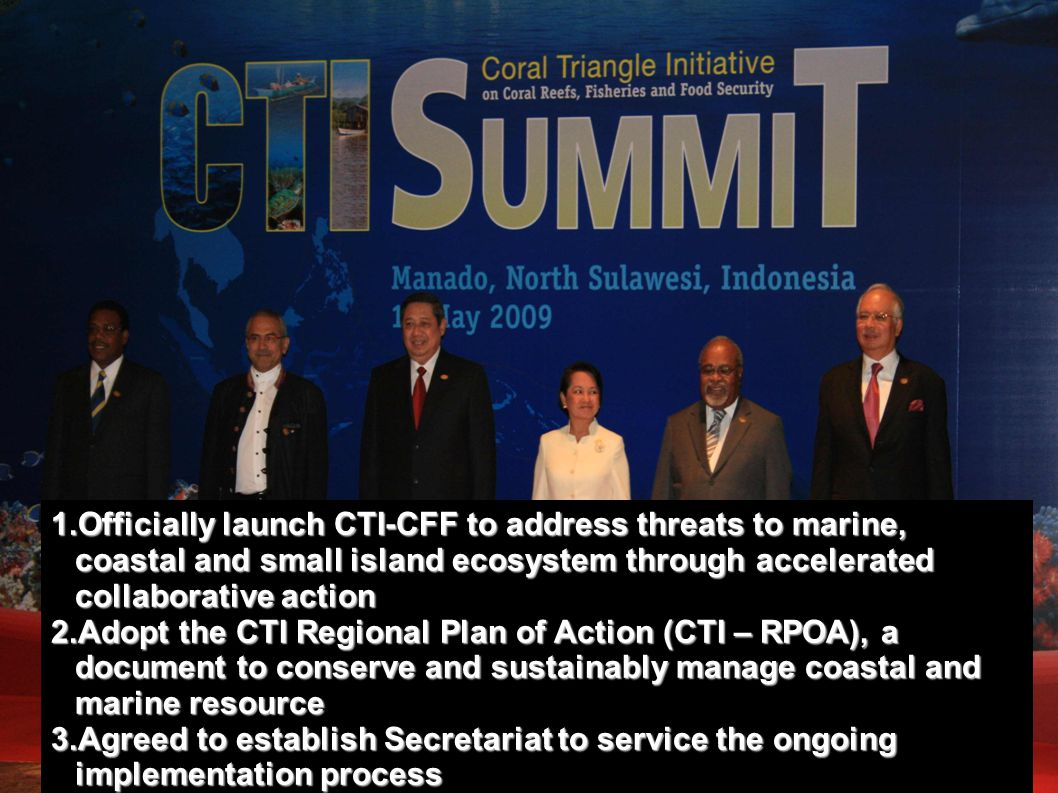 1.Officially launch CTI-CFF to address threats to marine, coastal and small island ecosystem through accelerated collaborative action 2.Adopt the CTI Regional Plan of Action (CTI – RPOA), a document to conserve and sustainably manage coastal and marine resource 3.Agreed to establish Secretariat to service the ongoing implementation process
