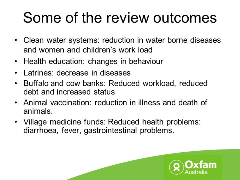 Some of the review outcomes Clean water systems: reduction in water borne diseases and women and children's work load Health education: changes in beh