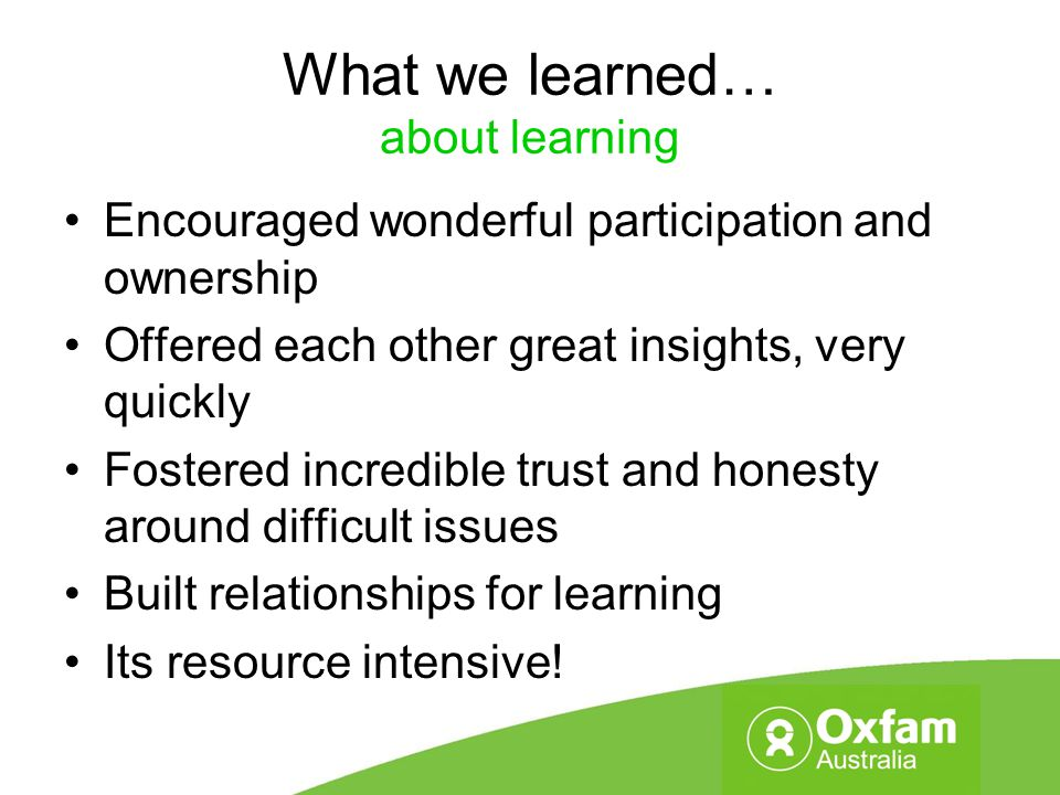 What we learned… about learning Encouraged wonderful participation and ownership Offered each other great insights, very quickly Fostered incredible t