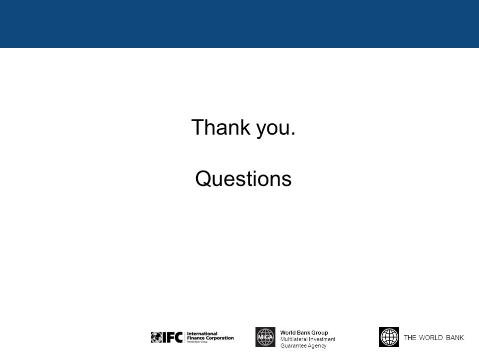 THE WORLD BANK World Bank Group Multilateral Investment Guarantee Agency Thank you. Questions