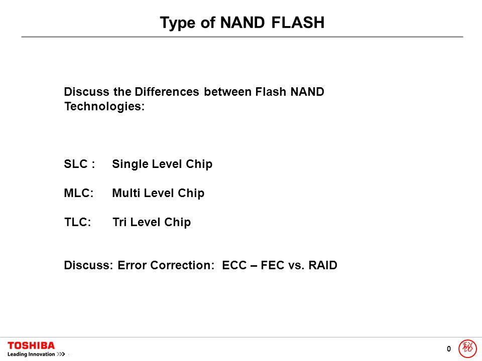 0 秘 Type of NAND FLASH Discuss the Differences between Flash NAND Technologies: SLC :Single Level Chip MLC: Multi Level Chip TLC: Tri Level Chip Discu