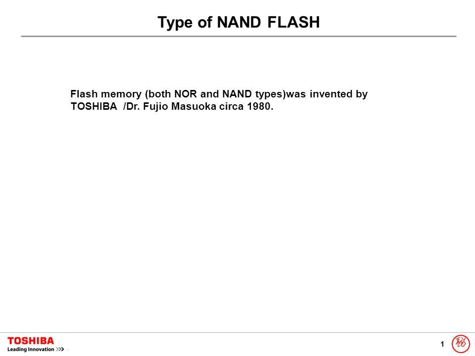 1 秘 Type of NAND FLASH Flash memory (both NOR and NAND types)was invented by TOSHIBA /Dr. Fujio Masuoka circa 1980.
