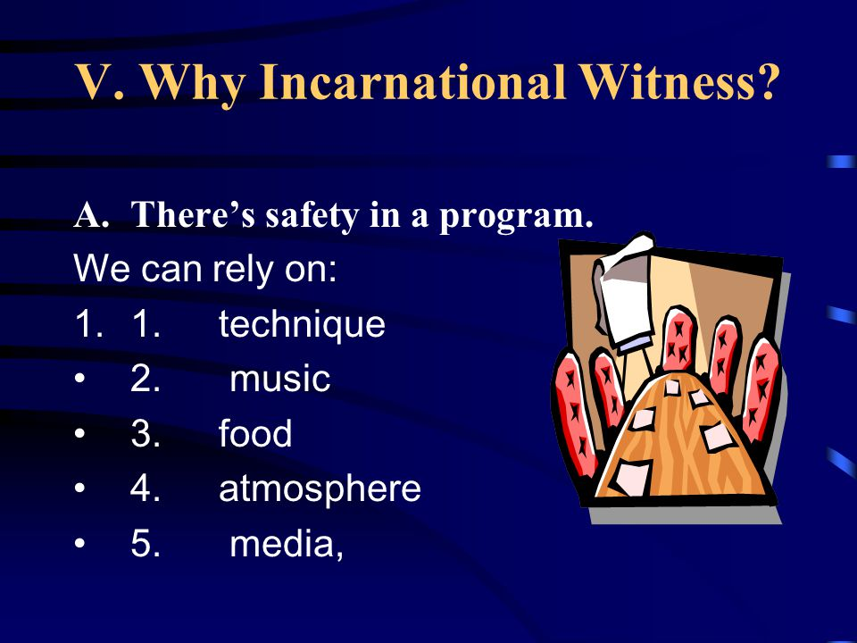 V. Why Incarnational Witness? A.There's safety in a program. We can rely on: 1.1. technique 2. music 3. food 4. atmosphere 5. media,