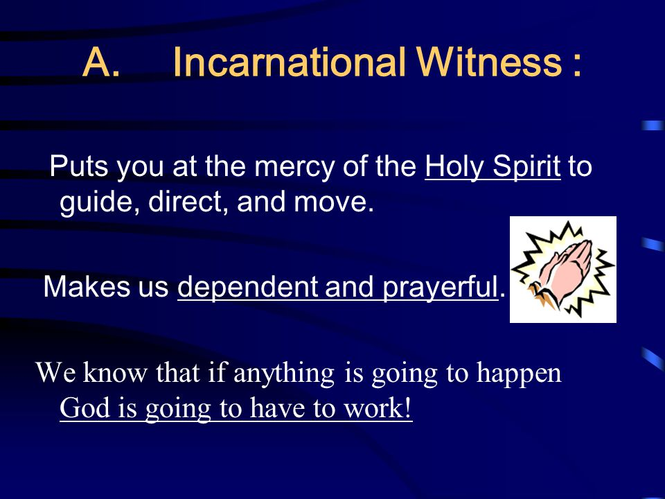 A. Incarnational Witness :  Puts you at the mercy of the Holy Spirit to guide, direct, and move. Makes us dependent and prayerful. We know that if a