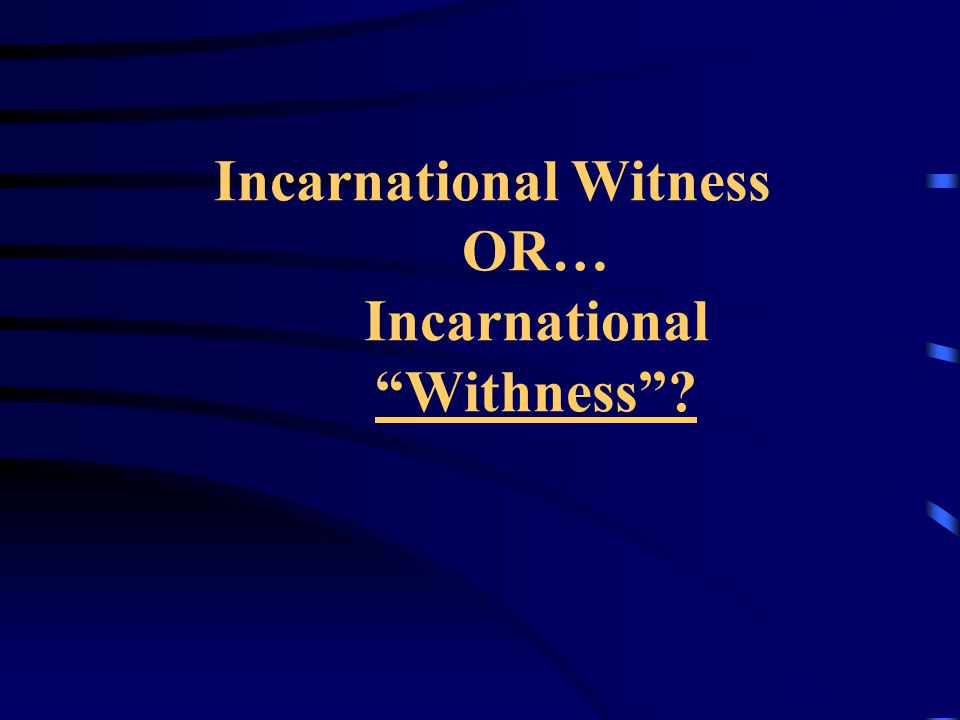 Incarnational Witness OR… Incarnational Withness