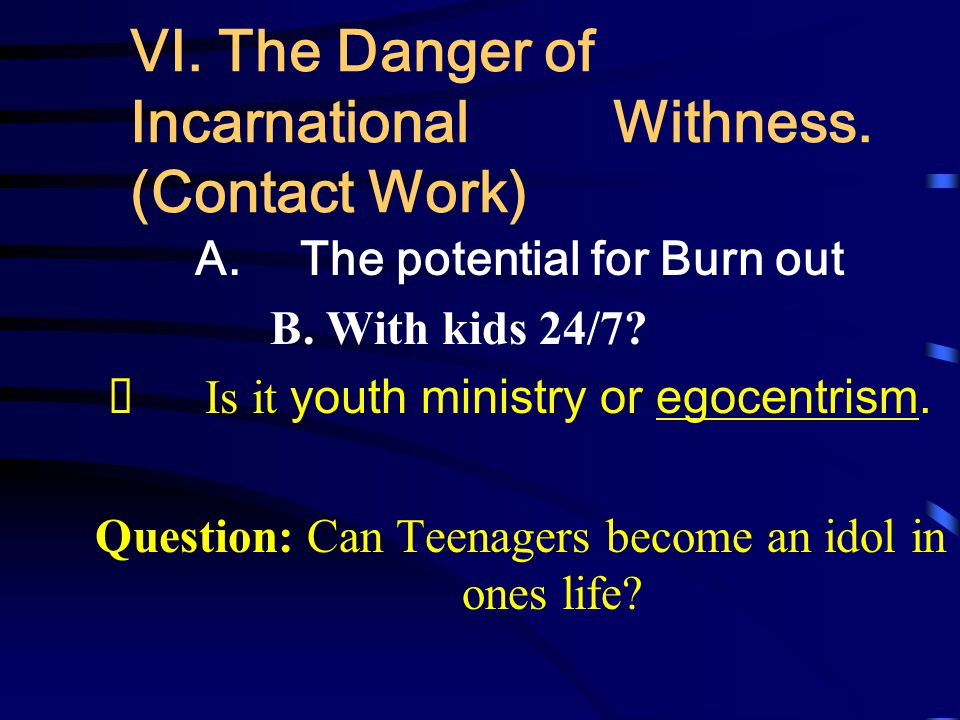VI. The Danger of Incarnational Withness. (Contact Work) A. The potential for Burn out B. With kids 24/7?  Is it youth ministry or egocentrism. Quest