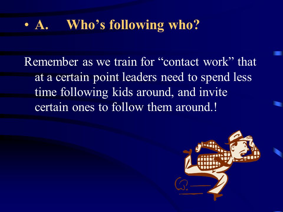 """A. Who's following who? Remember as we train for """"contact work"""" that at a certain point leaders need to spend less time following kids around, and inv"""