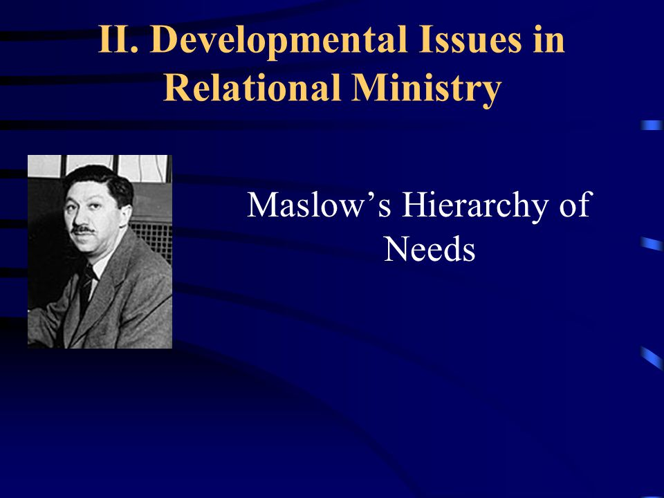 II. Developmental Issues in Relational Ministry Maslow's Hierarchy of Needs