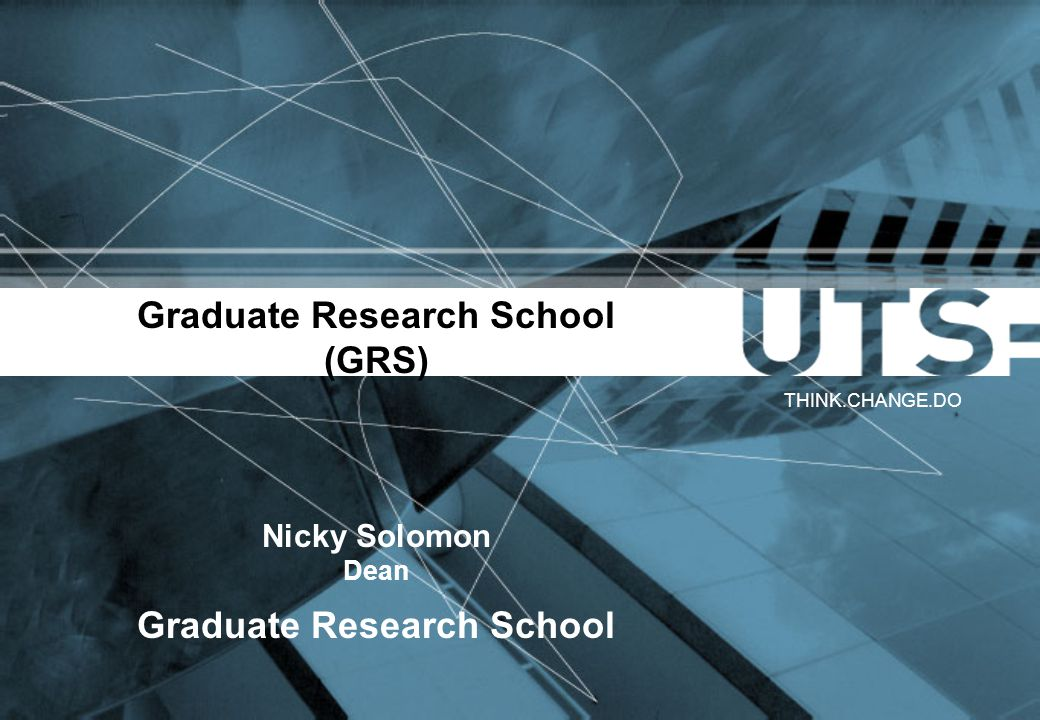Graduate Research School (GRS) Nicky Solomon Dean Graduate Research School THINK.CHANGE.DO