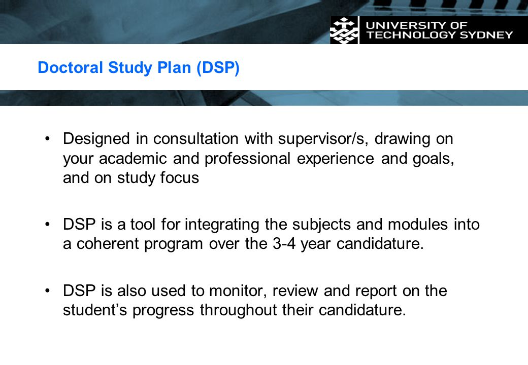 Doctoral Study Plan (DSP) Designed in consultation with supervisor/s, drawing on your academic and professional experience and goals, and on study foc