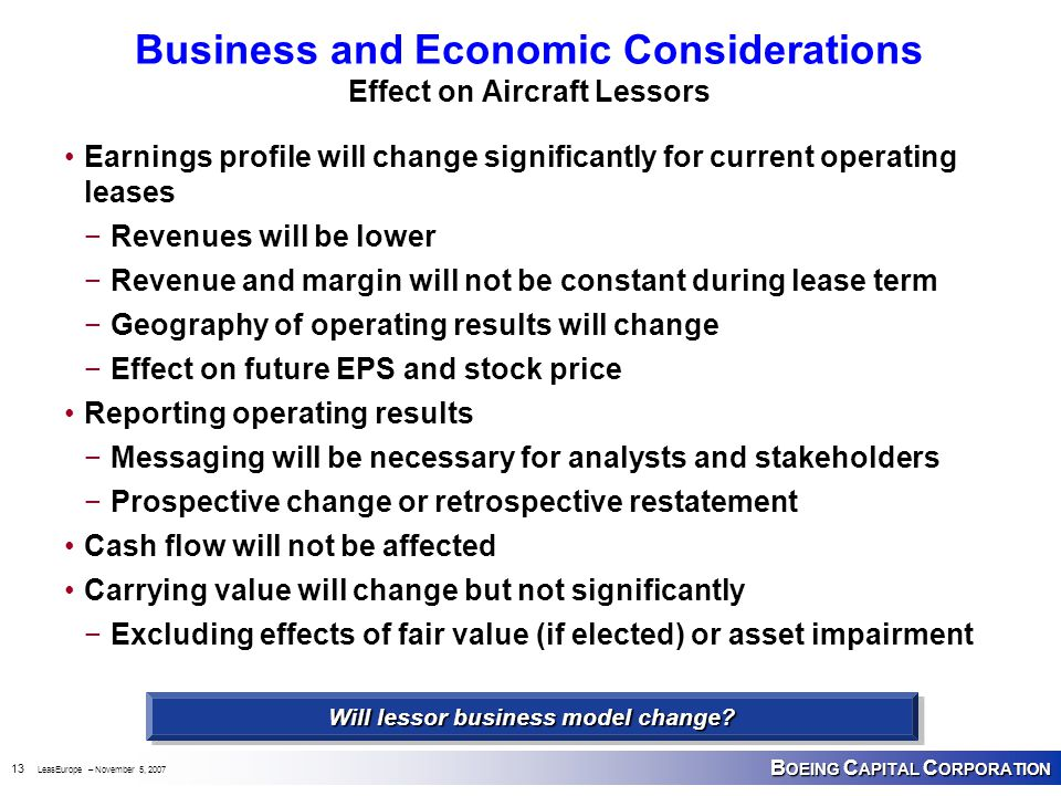 B OEING C APITAL C ORPORATION 13 LeasEurope – November 5, 2007 Business and Economic Considerations Effect on Aircraft Lessors Earnings profile will change significantly for current operating leases −Revenues will be lower −Revenue and margin will not be constant during lease term −Geography of operating results will change −Effect on future EPS and stock price Reporting operating results −Messaging will be necessary for analysts and stakeholders −Prospective change or retrospective restatement Cash flow will not be affected Carrying value will change but not significantly −Excluding effects of fair value (if elected) or asset impairment Will lessor business model change