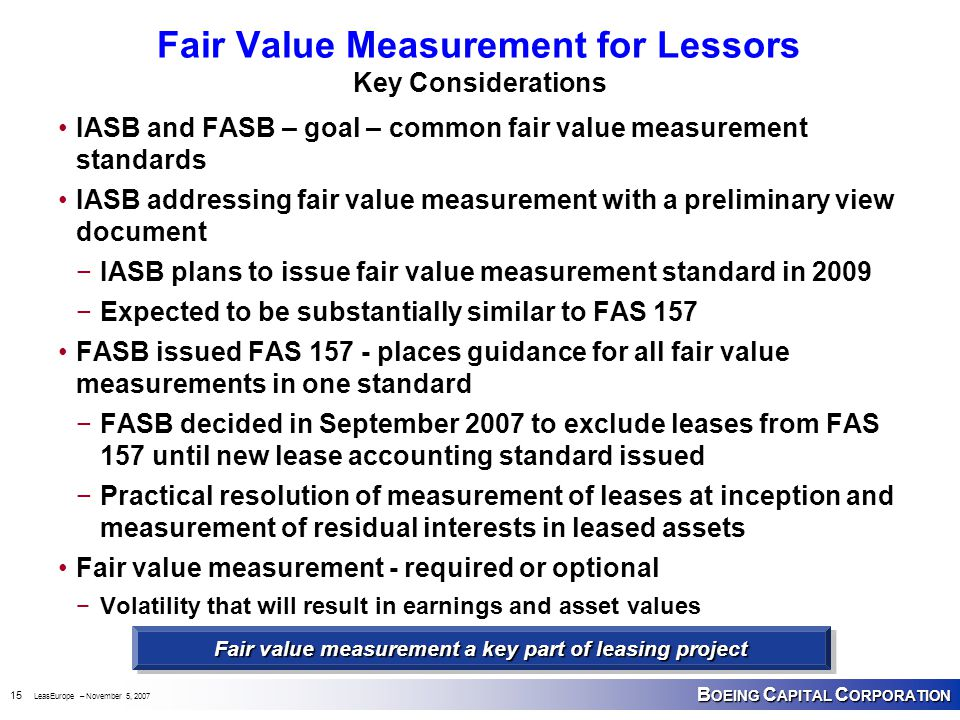 B OEING C APITAL C ORPORATION 15 LeasEurope – November 5, 2007 Fair Value Measurement for Lessors Key Considerations IASB and FASB – goal – common fair value measurement standards IASB addressing fair value measurement with a preliminary view document −IASB plans to issue fair value measurement standard in 2009 −Expected to be substantially similar to FAS 157 FASB issued FAS 157 - places guidance for all fair value measurements in one standard −FASB decided in September 2007 to exclude leases from FAS 157 until new lease accounting standard issued −Practical resolution of measurement of leases at inception and measurement of residual interests in leased assets Fair value measurement - required or optional −Volatility that will result in earnings and asset values Fair value measurement a key part of leasing project