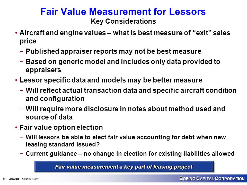 B OEING C APITAL C ORPORATION 16 LeasEurope – November 5, 2007 Fair Value Measurement for Lessors Key Considerations Aircraft and engine values – what