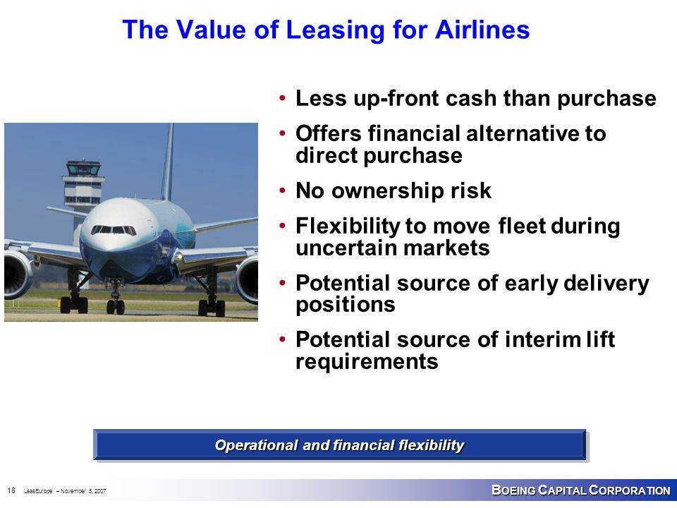B OEING C APITAL C ORPORATION 18 LeasEurope – November 5, 2007 The Value of Leasing for Airlines Less up-front cash than purchase Offers financial alt