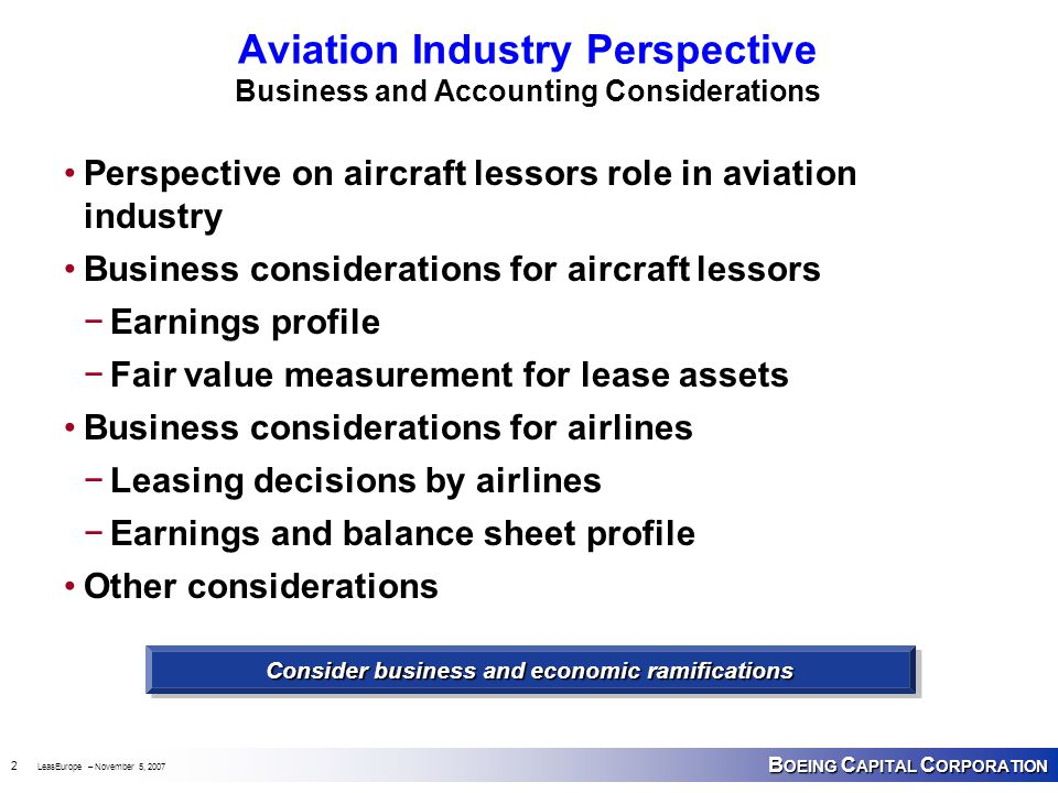 B OEING C APITAL C ORPORATION 2 LeasEurope – November 5, 2007 Aviation Industry Perspective Business and Accounting Considerations Perspective on aircraft lessors role in aviation industry Business considerations for aircraft lessors −Earnings profile −Fair value measurement for lease assets Business considerations for airlines −Leasing decisions by airlines −Earnings and balance sheet profile Other considerations Consider business and economic ramifications