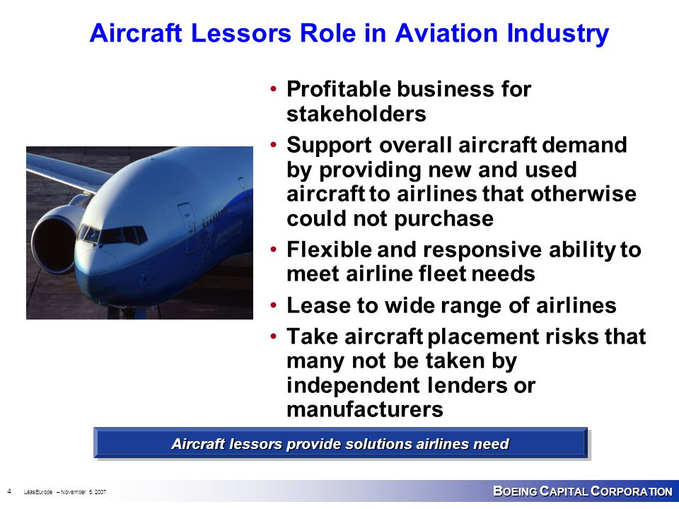 B OEING C APITAL C ORPORATION 4 LeasEurope – November 5, 2007 Aircraft Lessors Role in Aviation Industry Profitable business for stakeholders Support overall aircraft demand by providing new and used aircraft to airlines that otherwise could not purchase Flexible and responsive ability to meet airline fleet needs Lease to wide range of airlines Take aircraft placement risks that many not be taken by independent lenders or manufacturers Aircraft lessors provide solutions airlines need