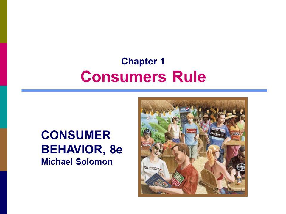 Chapter 1 Consumers Rule CONSUMER BEHAVIOR, 8e Michael Solomon
