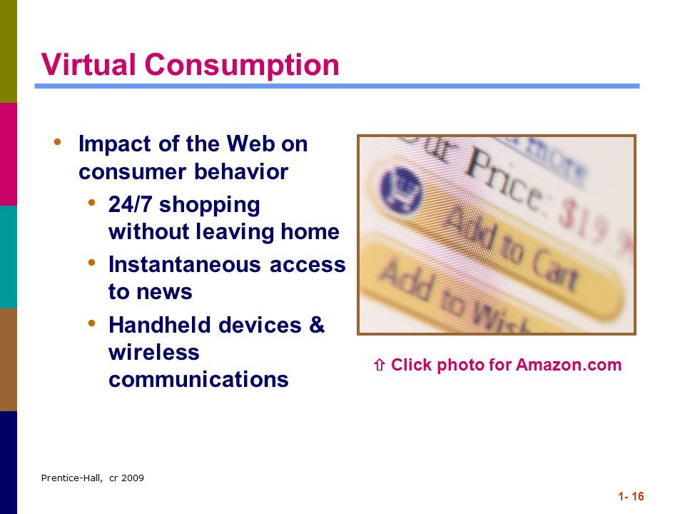Prentice-Hall, cr 2009 1- 16 Virtual Consumption Impact of the Web on consumer behavior 24/7 shopping without leaving home Instantaneous access to news Handheld devices & wireless communications  Click photo for Amazon.com