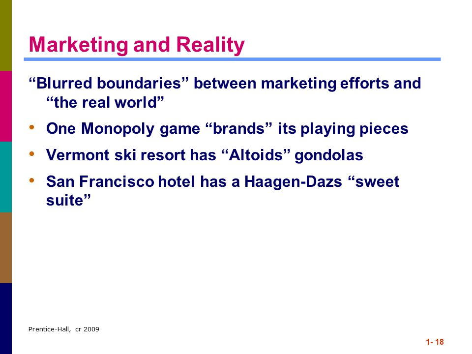 Prentice-Hall, cr 2009 1- 18 Marketing and Reality Blurred boundaries between marketing efforts and the real world One Monopoly game brands its playing pieces Vermont ski resort has Altoids gondolas San Francisco hotel has a Haagen-Dazs sweet suite