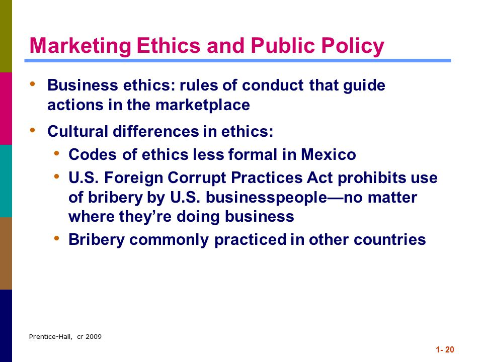 Prentice-Hall, cr 2009 1- 20 Marketing Ethics and Public Policy Business ethics: rules of conduct that guide actions in the marketplace Cultural differences in ethics: Codes of ethics less formal in Mexico U.S.