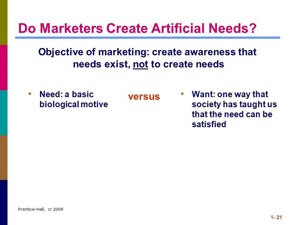 Prentice-Hall, cr 2009 1- 21 Do Marketers Create Artificial Needs.