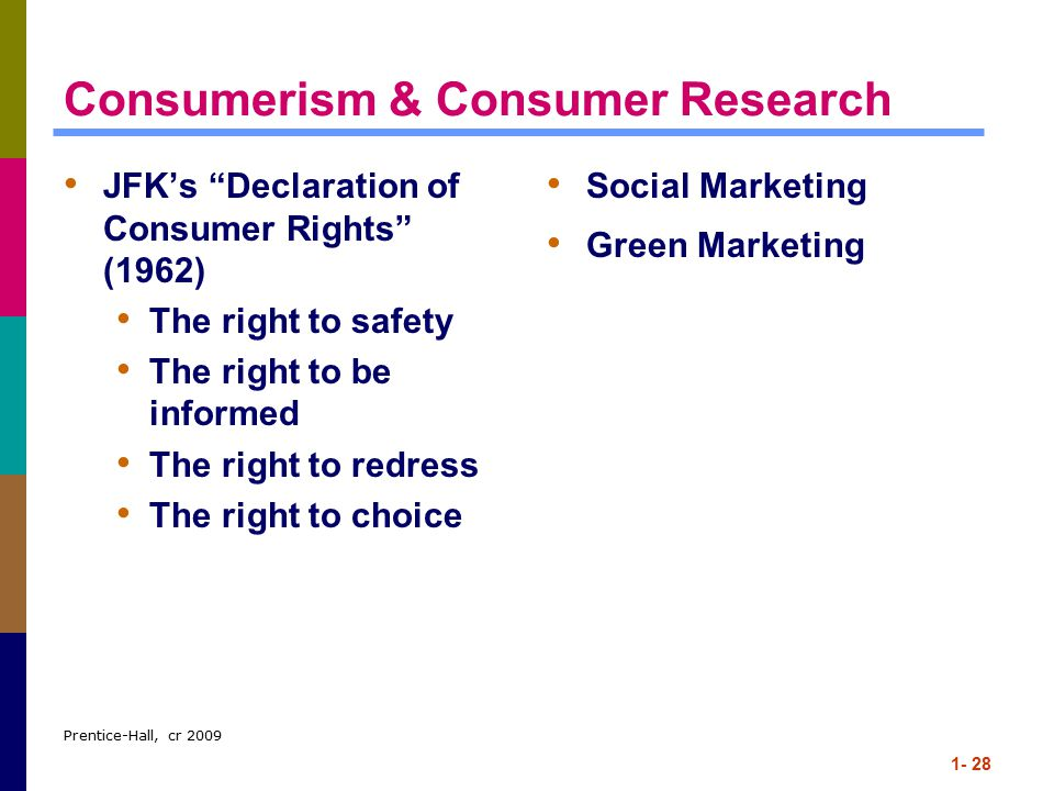 Prentice-Hall, cr 2009 1- 28 Consumerism & Consumer Research JFK's Declaration of Consumer Rights (1962) The right to safety The right to be informed The right to redress The right to choice Social Marketing Green Marketing