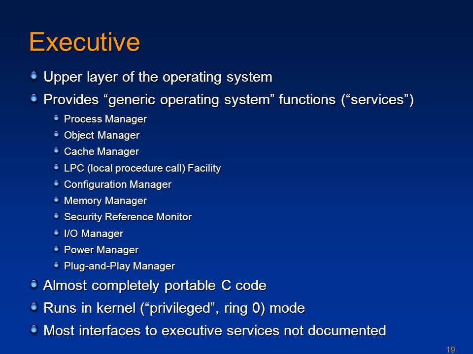 19 Executive Upper layer of the operating system Provides generic operating system functions ( services ) Process Manager Object Manager Cache Manager LPC (local procedure call) Facility Configuration Manager Memory Manager Security Reference Monitor I/O Manager Power Manager Plug-and-Play Manager Almost completely portable C code Runs in kernel ( privileged , ring 0) mode Most interfaces to executive services not documented