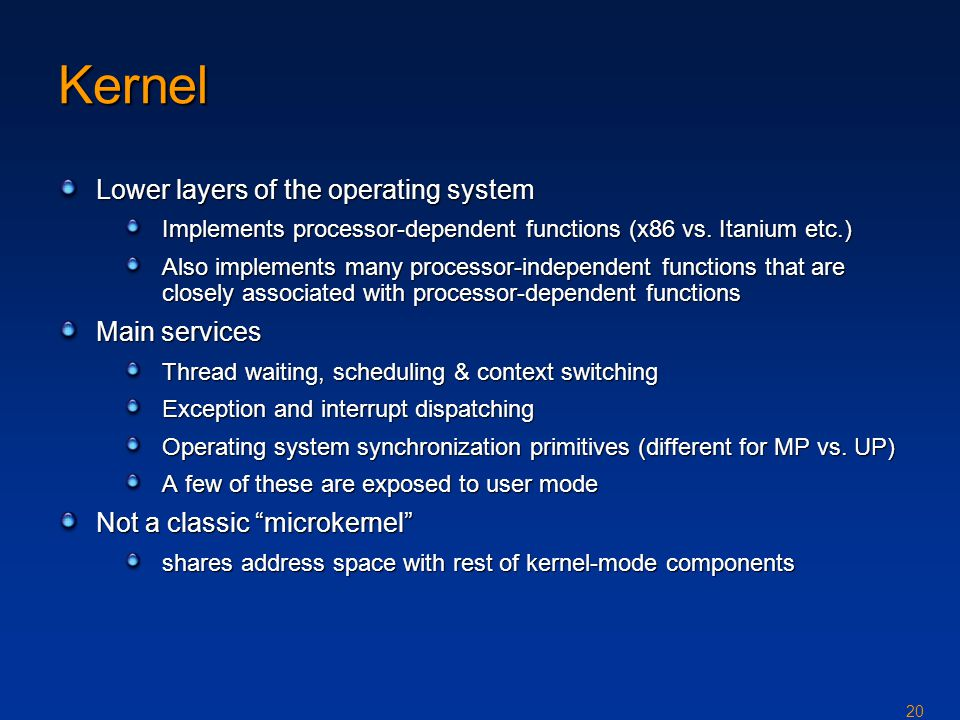 20 Kernel Lower layers of the operating system Implements processor-dependent functions (x86 vs.