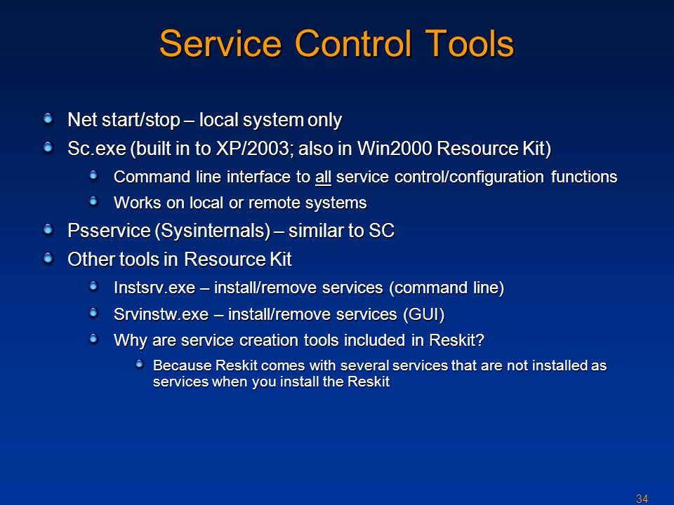 34 Service Control Tools Net start/stop – local system only Sc.exe (built in to XP/2003; also in Win2000 Resource Kit) Command line interface to all service control/configuration functions Works on local or remote systems Psservice (Sysinternals) – similar to SC Other tools in Resource Kit Instsrv.exe – install/remove services (command line) Srvinstw.exe – install/remove services (GUI) Why are service creation tools included in Reskit.