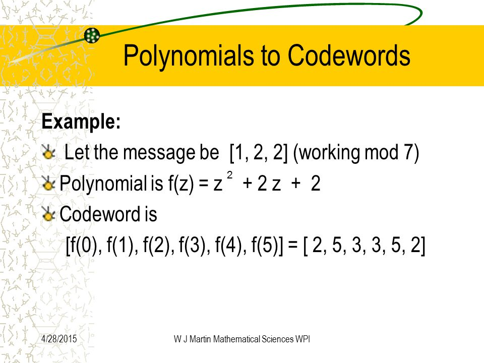 4/28/2015W J Martin Mathematical Sciences WPI Polynomials to Codewords Example: Let the message be [1, 2, 2] (working mod 7) Polynomial is f(z) = z + 2 z + 2 Codeword is [f(0), f(1), f(2), f(3), f(4), f(5)] = [ 2, 5, 3, 3, 5, 2] 2