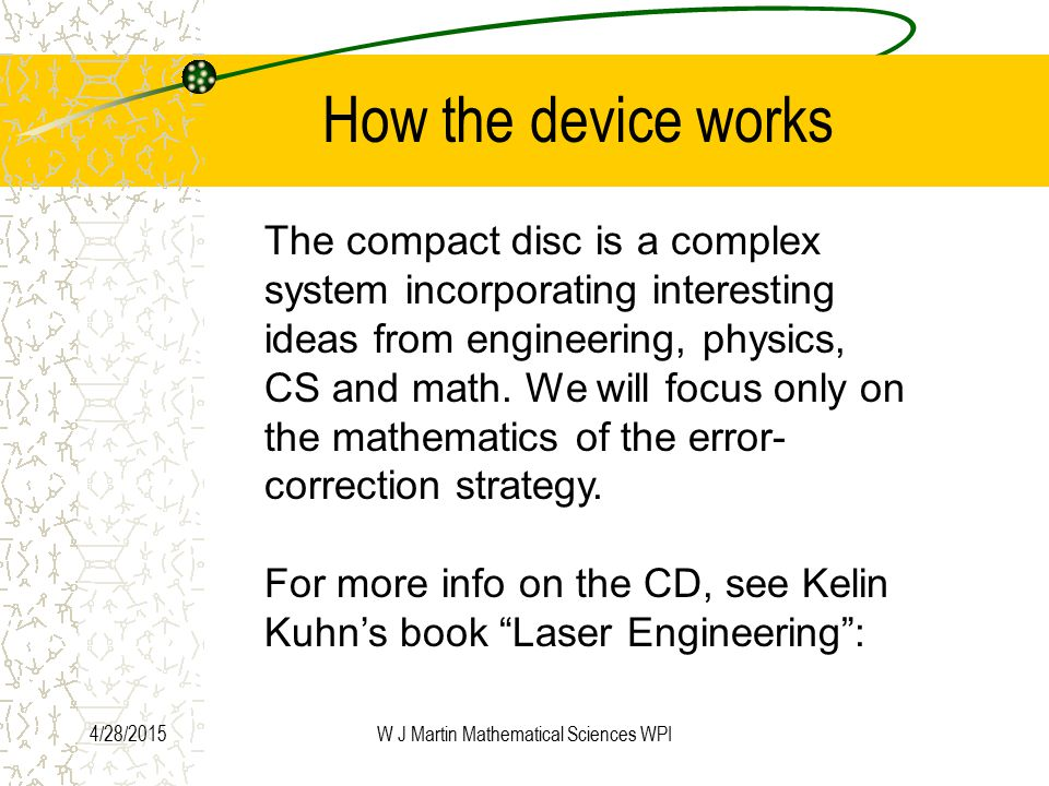 4/28/2015W J Martin Mathematical Sciences WPI How the device works The compact disc is a complex system incorporating interesting ideas from engineering, physics, CS and math.