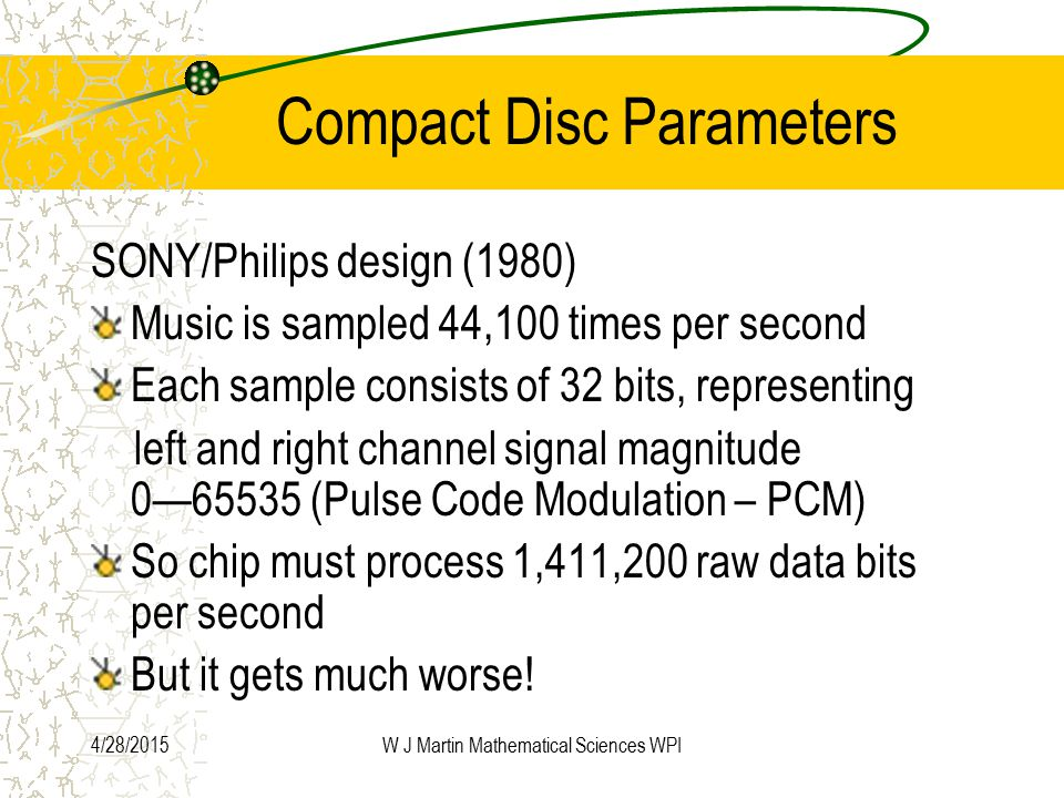 4/28/2015W J Martin Mathematical Sciences WPI Compact Disc Parameters SONY/Philips design (1980) Music is sampled 44,100 times per second Each sample consists of 32 bits, representing left and right channel signal magnitude 0—65535 (Pulse Code Modulation – PCM) So chip must process 1,411,200 raw data bits per second But it gets much worse!