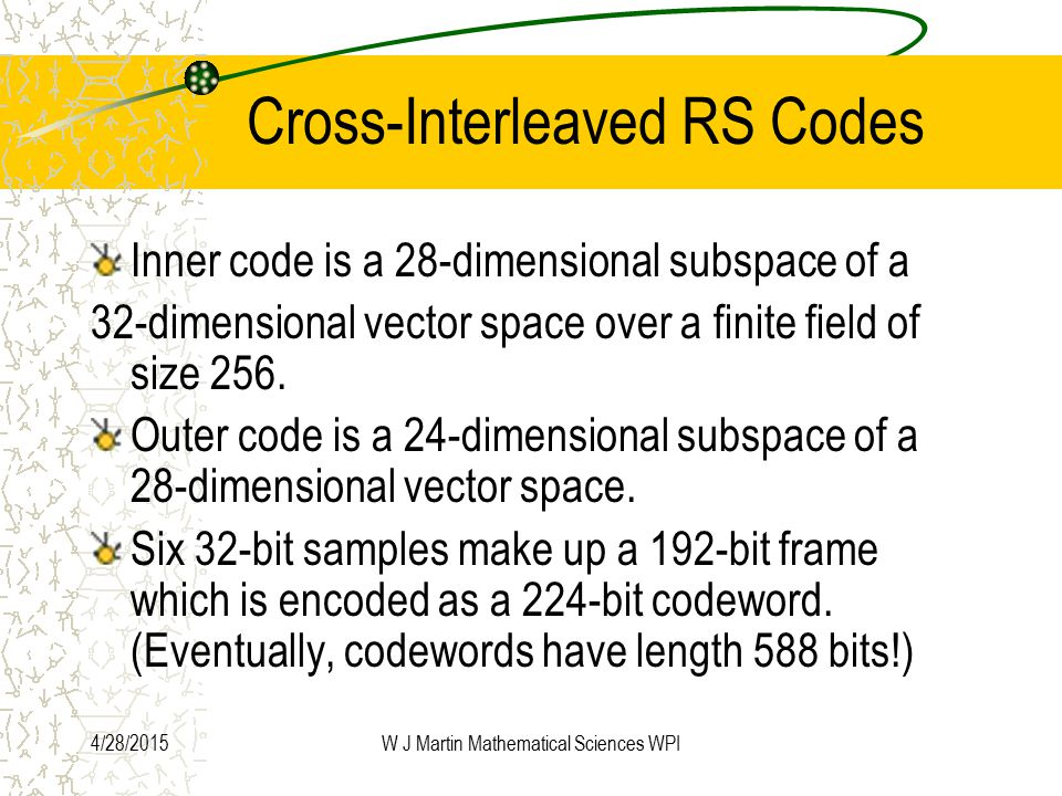 4/28/2015W J Martin Mathematical Sciences WPI Cross-Interleaved RS Codes Inner code is a 28-dimensional subspace of a 32-dimensional vector space over a finite field of size 256.
