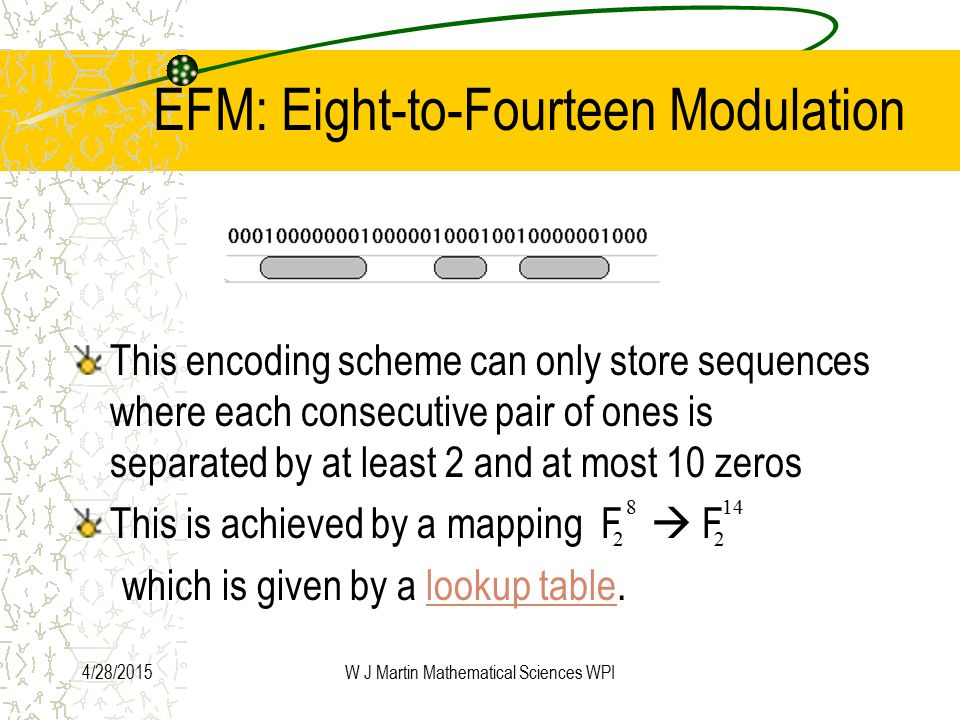 4/28/2015W J Martin Mathematical Sciences WPI EFM: Eight-to-Fourteen Modulation This encoding scheme can only store sequences where each consecutive pair of ones is separated by at least 2 and at most 10 zeros This is achieved by a mapping F  F which is given by a lookup table.lookup table 22 148