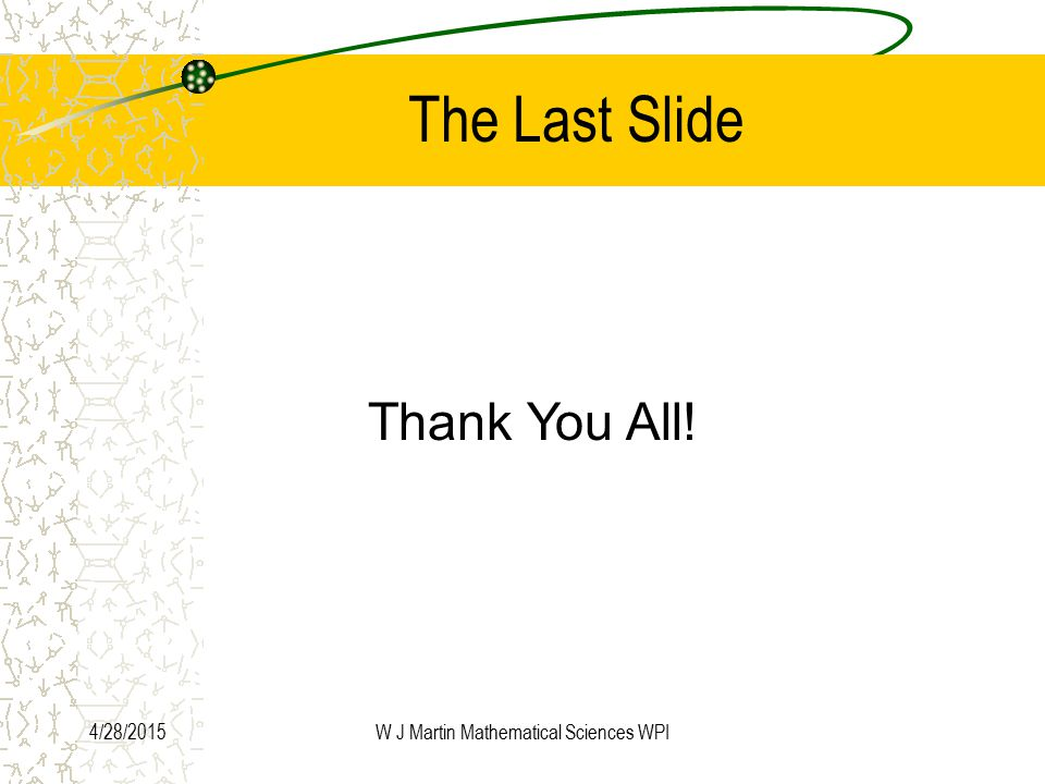 4/28/2015W J Martin Mathematical Sciences WPI The Last Slide Thank You All!