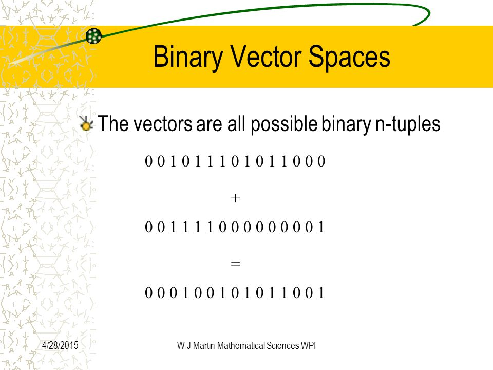 4/28/2015W J Martin Mathematical Sciences WPI Binary Vector Spaces The vectors are all possible binary n-tuples 0 0 1 0 1 1 1 0 1 0 1 1 0 0 0 + 0 0 1 1 1 1 0 0 0 0 0 0 0 0 1 = 0 0 0 1 0 0 1 0 1 0 1 1 0 0 1