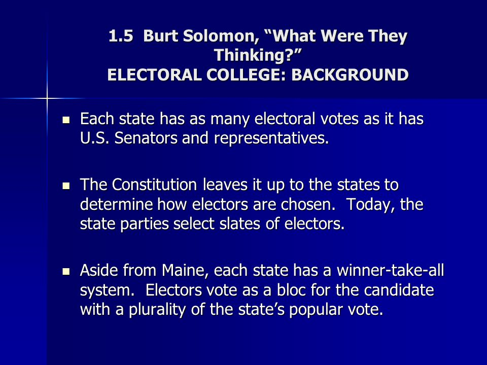 """1.5 Burt Solomon, """"What Were They Thinking?"""" ELECTORAL COLLEGE: BACKGROUND Each state has as many electoral votes as it has U.S. Senators and represen"""