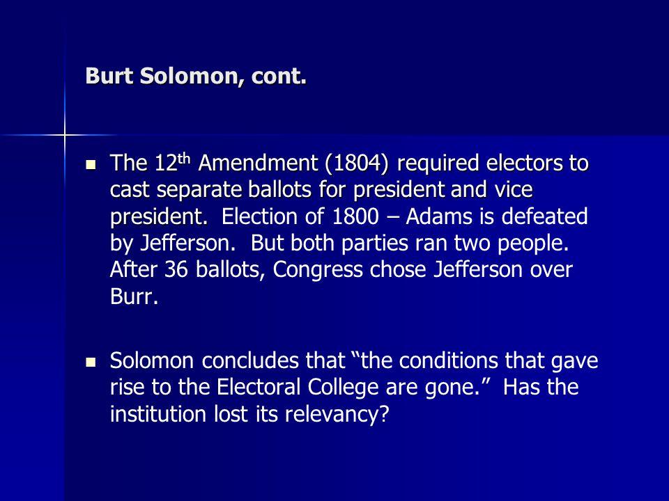 Burt Solomon, cont. The 12 th Amendment (1804) required electors to cast separate ballots for president and vice president. The 12 th Amendment (1804)