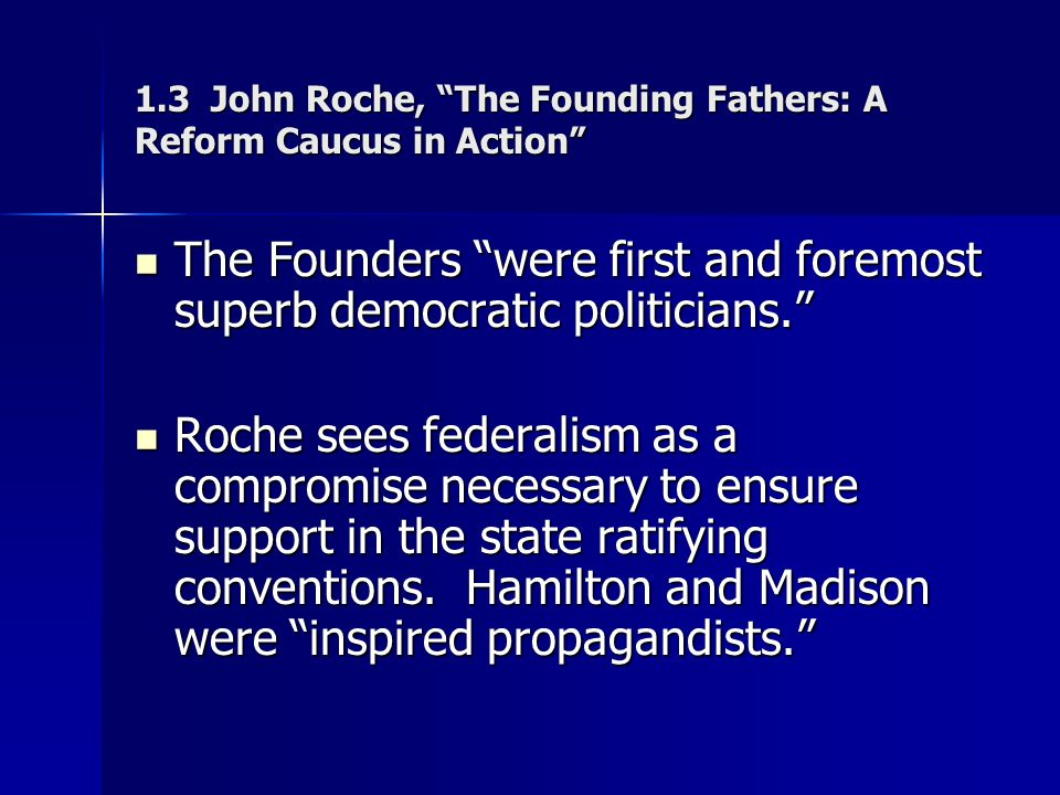 """1.3 John Roche, """"The Founding Fathers: A Reform Caucus in Action"""" The Founders """"were first and foremost superb democratic politicians."""" The Founders """""""