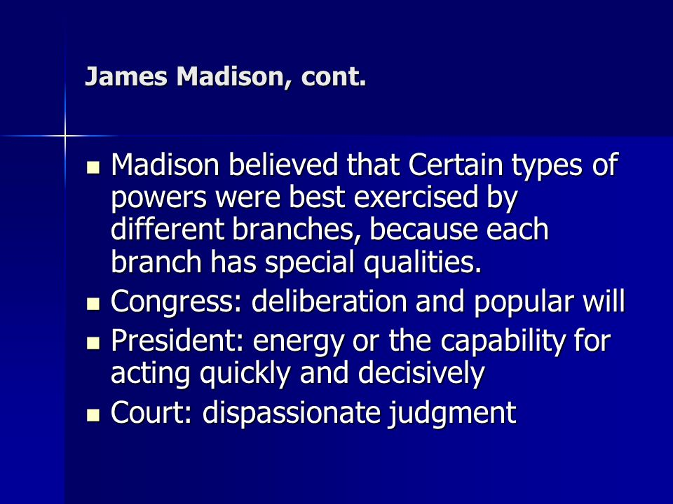 James Madison, cont. Madison believed that Certain types of powers were best exercised by different branches, because each branch has special qualitie