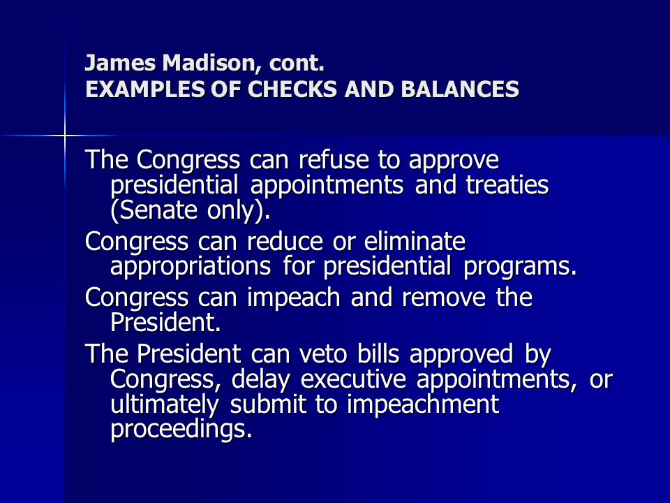 James Madison, cont. EXAMPLES OF CHECKS AND BALANCES The Congress can refuse to approve presidential appointments and treaties (Senate only). Congress