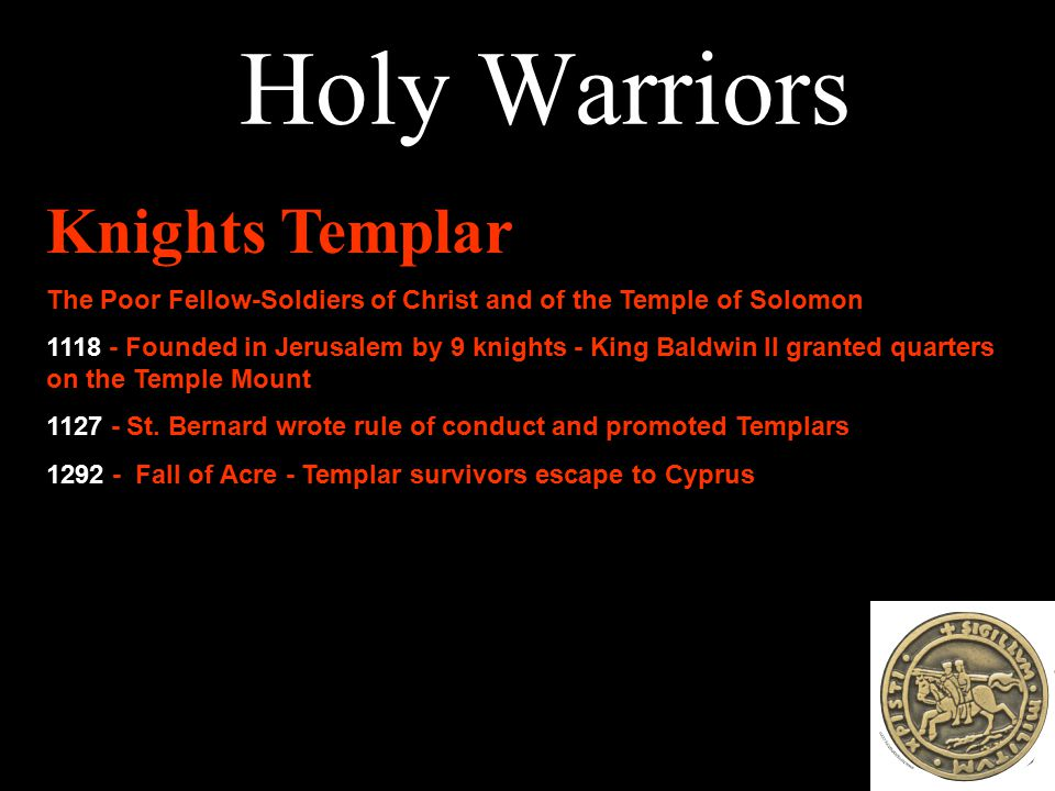 Holy Warriors Knights Templar The Poor Fellow-Soldiers of Christ and of the Temple of Solomon 1118 - Founded in Jerusalem by 9 knights - King Baldwin II granted quarters on the Temple Mount 1127 - St.