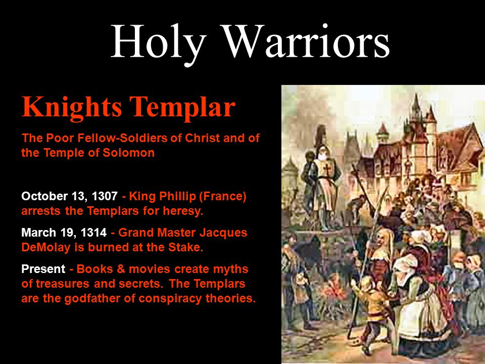 Knights Templar The Poor Fellow-Soldiers of Christ and of the Temple of Solomon October 13, 1307 - King Phillip (France) arrests the Templars for heresy.