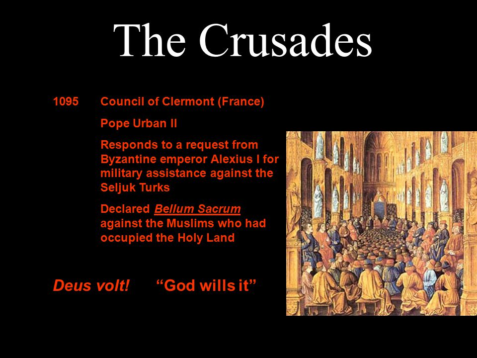 The Crusades 1095Council of Clermont (France) Pope Urban II Responds to a request from Byzantine emperor Alexius I for military assistance against the Seljuk Turks Declared Bellum Sacrum against the Muslims who had occupied the Holy Land Deus volt.