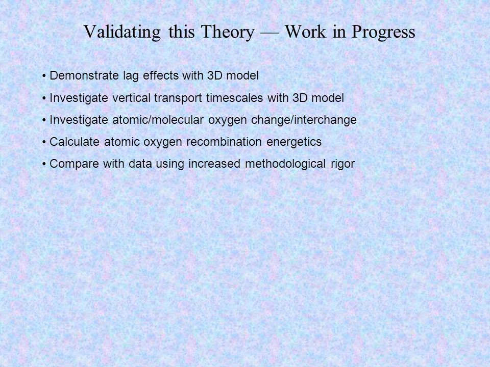Validating this Theory — Work in Progress Demonstrate lag effects with 3D model Investigate vertical transport timescales with 3D model Investigate atomic/molecular oxygen change/interchange Calculate atomic oxygen recombination energetics Compare with data using increased methodological rigor