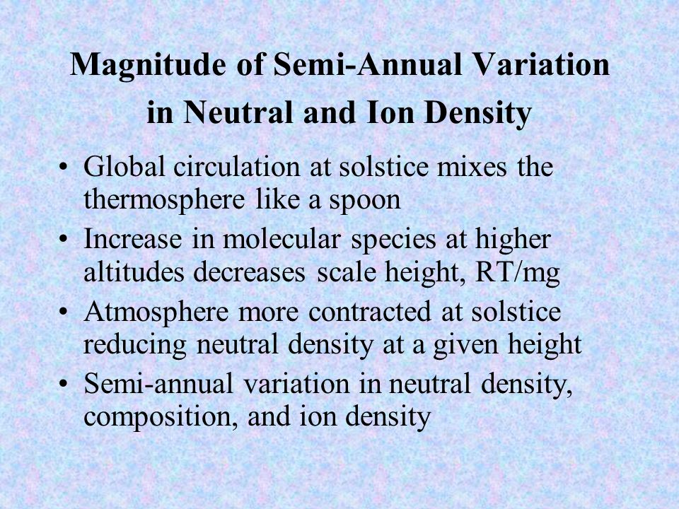 Magnitude of Semi-Annual Variation in Neutral and Ion Density Global circulation at solstice mixes the thermosphere like a spoon Increase in molecular species at higher altitudes decreases scale height, RT/mg Atmosphere more contracted at solstice reducing neutral density at a given height Semi-annual variation in neutral density, composition, and ion density