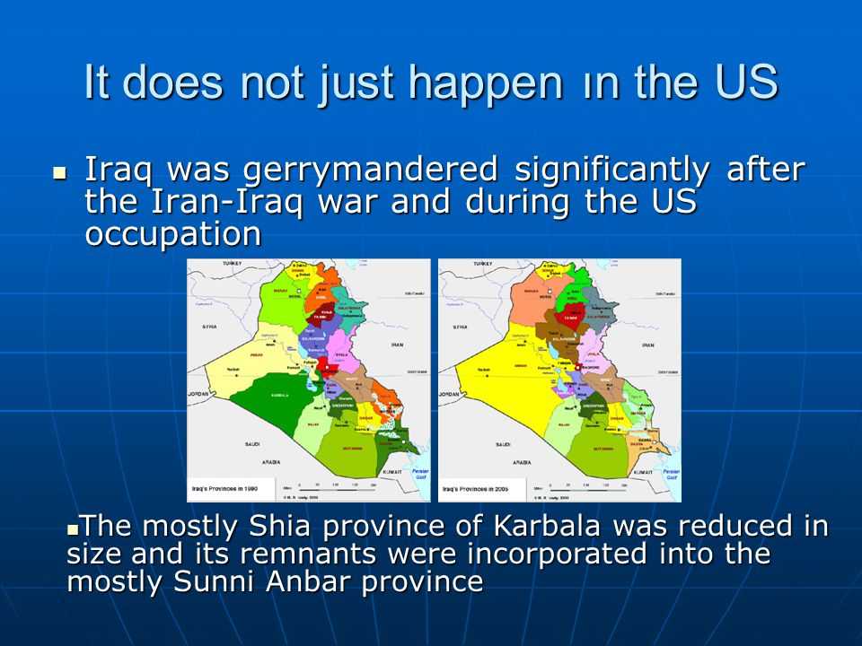 It does not just happen ın the US Iraq was gerrymandered significantly after the Iran-Iraq war and during the US occupation Iraq was gerrymandered significantly after the Iran-Iraq war and during the US occupation The mostly Shia province of Karbala was reduced in size and its remnants were incorporated into the mostly Sunni Anbar province The mostly Shia province of Karbala was reduced in size and its remnants were incorporated into the mostly Sunni Anbar province